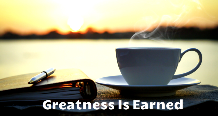 Life Ain't Easy & Greatness Ain't Given – It's Earned